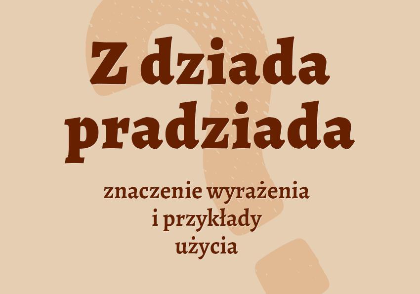 z dziada pradziada co to znaczy co to jest kto to jest kim jest określenie hasło krzyżówka co znaczy definicja znaczenie jak inaczej synonimy słownik Polszczyzna.pl
