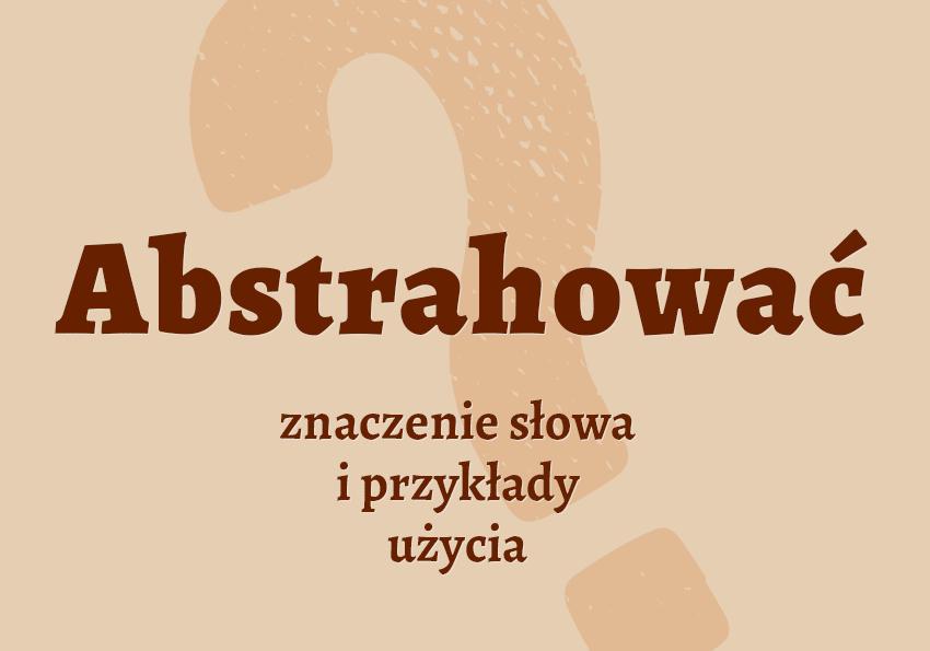 abstrahować co to znaczy co to jest czym jest znaczenie definicja hasło hasła pojęcie jak nazwać czynność synonim wyrazy pokrewne etymologia odmiana przykłady abstrahuje użycia słownik Polszczyzna.pl