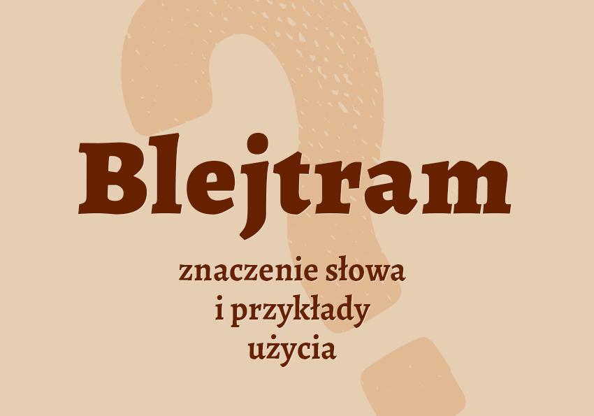 Blejtram co to jest czym jest znaczenie słowa definicja słowa synonim słownictwo przykłady użycia wyrazy pokrewne hasło krzyżówka inaczej słownik Polszczyzna.pl