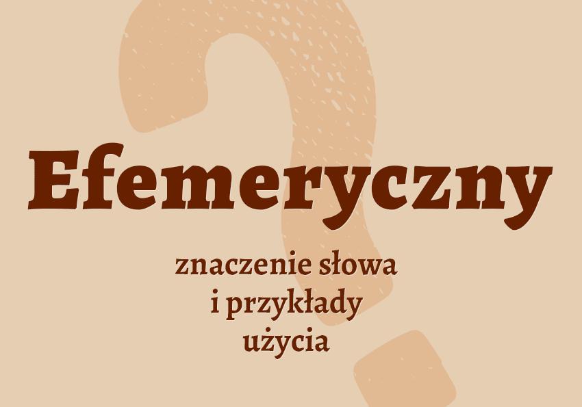 Efemeryczny czyli jaki co to jest czym jest definicja znaczenie hasło do krzyżówki synonimy przykłady użycia słownik Polszczyzna.pl