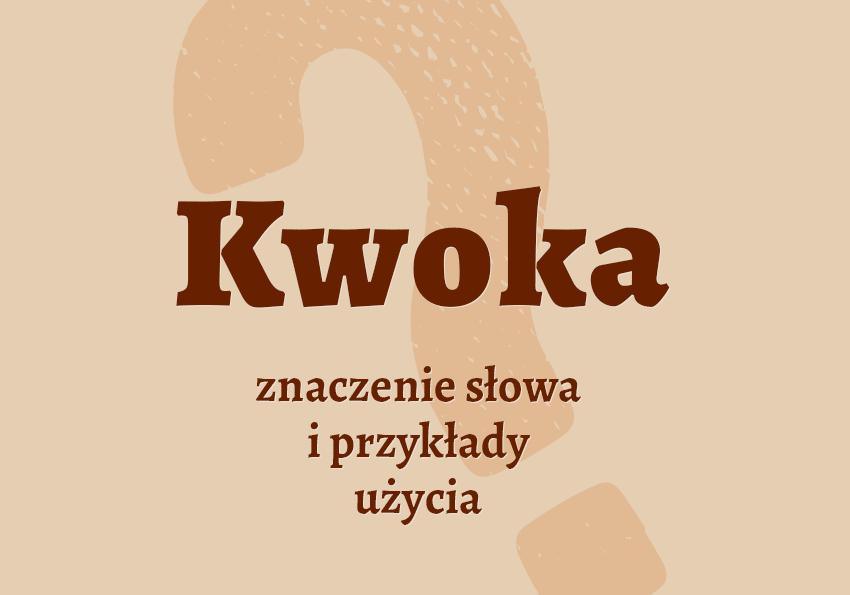Kwoka co to jest czym jest znaczenie słowa definicja słowa synonim słownictwo przykłady użycia wyrazy pokrewne hasło do krzyżówki inaczej słownik Polszczyzna.pl