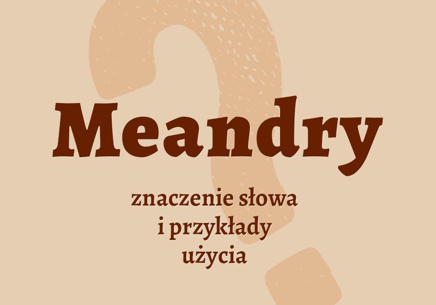 Meandry czym są czyli co to jest czym jest znaczenie słowa definicja słowa synonim słownictwo przykłady użycia wyrazy pokrewne hasło krzyżówka inaczej słownik Polszczyzna.pl