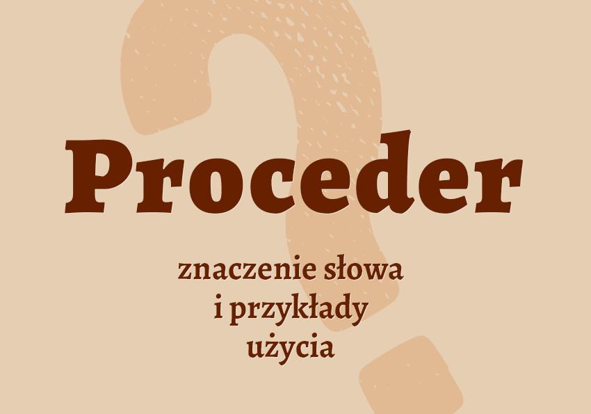 Proceder co to jest czym jest znaczenie słowa definicja słowa synonim słownictwo przykłady użycia wyrazy pokrewne synonimy hasło do krzyżówki inaczej słownik Polszczyzna.pl