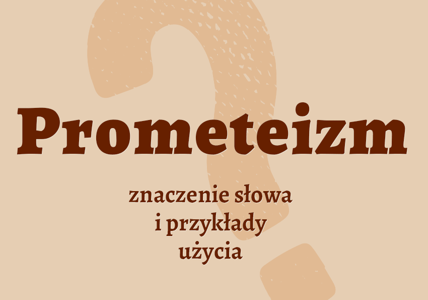 Prometeizm czyli Co to jest czym jest znaczenie słowa definicja słowa synonim słownictwo przykłady użycia wyrazy pokrewne hasło krzyżówka inaczej słownik Polszczyzna.pl