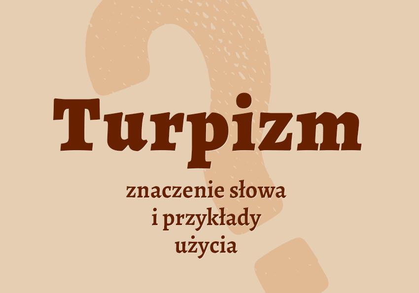 Turpizm co to jest czym jest przykłady użycia definicja znaczenie słowa wyrażenie jaka jest objaśnienie wyjaśnienie hasła pojęcia słownik Polszczyzna.pl