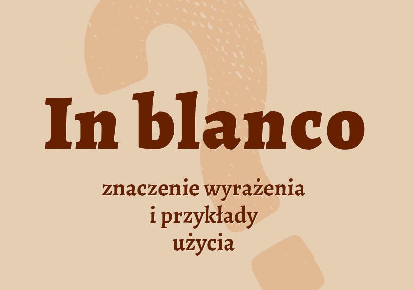 In blanco co to jest? Definicja znaczenie pisownia słownik Polszczyzna.pl