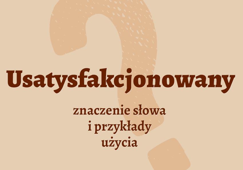 usatysfakcjonowany co to? co znaczy definicja synonim pisownia słownik Polszczyzna.pl