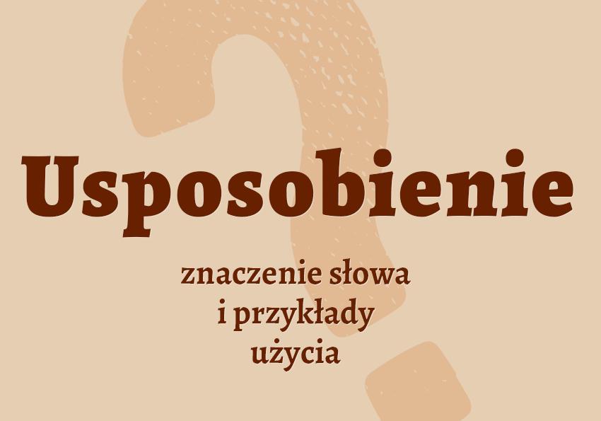 usposobienie co to jest definicja znaczenie hasło synonimy słownik Polszczyzna.pl