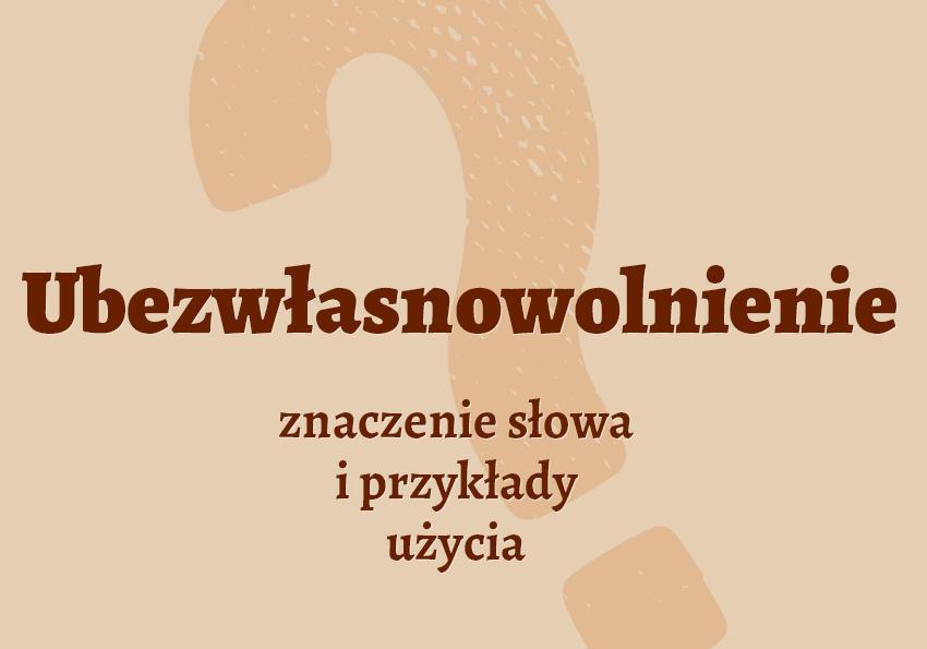 Ubezwłasnowolnienie co to znaczy. Wyjaśnienie pojęcia słownik języka polskiego Polszczyzna.pl