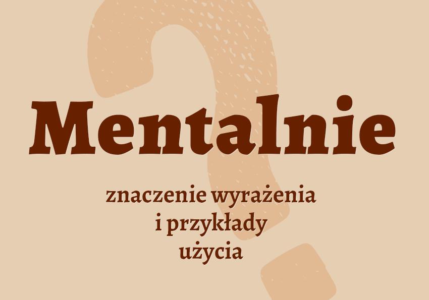 Mentalnie czyli jak co znaczy definicja znaczenie mentalnie inaczej synonim słownik Polszczyzna.pl