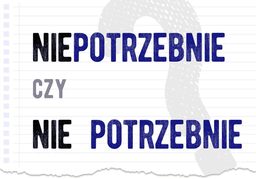 Niepotrzebnie czy nie potrzebnie razem czy osobno poprawna forma poradnia PolszczyznaPL