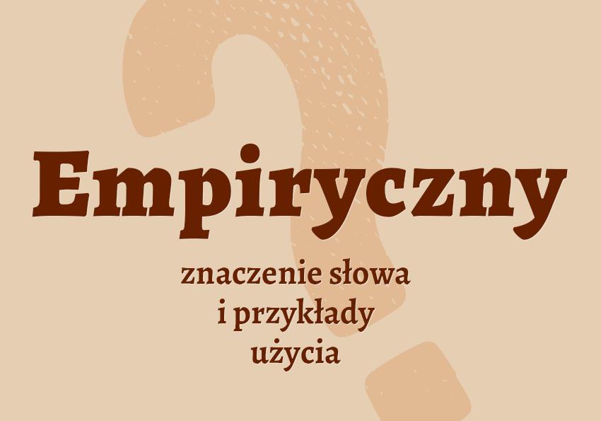 Empiryczny, czyli jaki? Co to znaczy definicja empiryzmu synonim inaczej empiryczny przykłady słownik Polszczyzna.pl