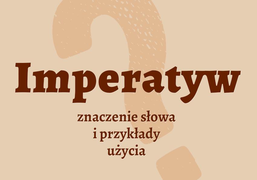 imperatyw co to jest? Definicja imperatywu nakaz synonim inaczej przykłady słownik Polszczyzna.pl