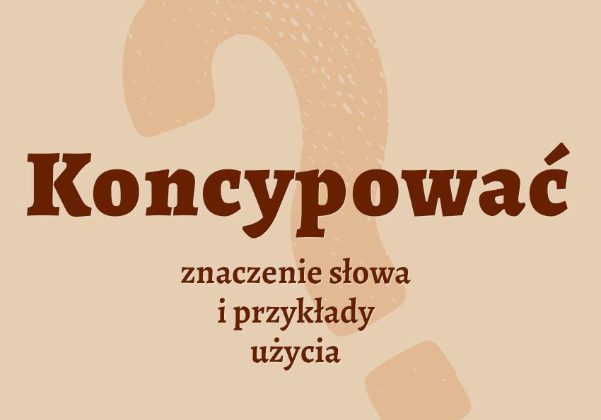 koncypować czyli co definicja znaczenie co to znaczy słownik Polszczyzna.pl