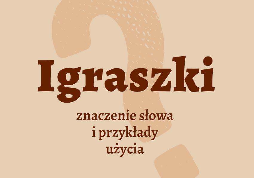 Igraszki - czym są? Co to znaczy co to jest? Synonim igraszki inaczejprzykłady słownik jezyka polskiego Polszczyzna.pl
