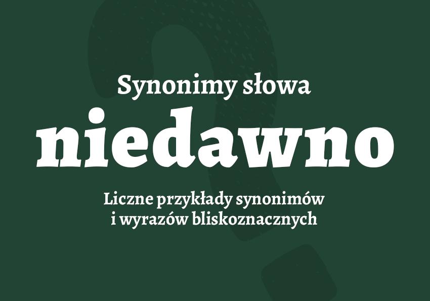 niedawno inaczej synonim niedawno jak zapisać przykłady słownik synonimów Polszczyzna.pl